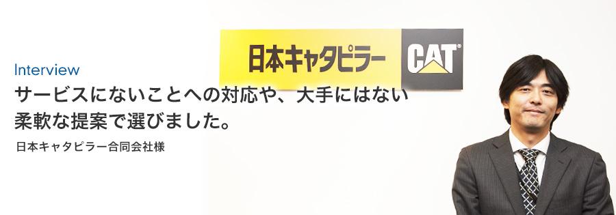サービスにないことへの対応や、大手にはない柔軟な提案で選びました。 | 日本キャタピラー合同会社様
